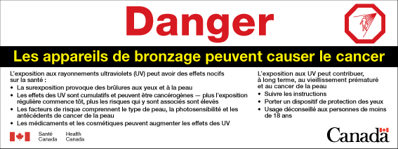 "The image is the French version of the ultraviolet radiation warning label as described in section 5. The image also includes a hazard symbol in the upper right corner, which is an octagonal sign depicting the outline of a human form being irradiated by a source of ultraviolet radiation represented by lines coming from a point above and to the right of the human form. In the lower left corner is a Canadian flag with the words ""Santé Canada"" and ""Health Canada"" to its right. In the lower right corner is the word ""Canada"" with a Canadian flag above the last letter."