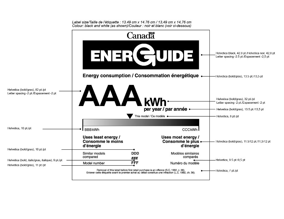 "The graphic depicts the form of the bilingual EnerGuide label for a household appliance and provides the external dimensions of the label and the font types and sizes. The exterior dimensions of the label are 13.49 cm by 14.76 cm. The colour of the label is black and white. The font and size requirements of the elements of the graphic, from top to bottom, are as follows: The EnerGuide logo is in 42.8 pt. Helvetica Black, with -2.5 pt. letter spacing. The heading ""Energy consumption"" is in 13.5 pt. Helvetica bold. The ""AAA"" portion of the value ""AAA kWh"" is in 82 pt. Helvetica bold, with -2 pt. letter spacing. The ""kWh"" portion of the value ""AAA kWh"" is in 32 pt. Helvetica bold, with -2 pt. letter spacing. The words ""per year"" are in 13.5 pt. Helvetica bold. The words ""This model"", which appear next to the energy consumption indicator, are in 8 pt. Helvetica. The values ""BBB kWh"" and ""CCC kWh"" are in 10 pt. Helvetica. The headings ""Uses least energy"" and ""Uses most energy"" are in 11.5/12 pt. Helvetica. The headings ""Similar models compared"" and ""Model number"" are in 9.5 pt. Helvetica. The value ""DDD"" is in 10 pt. Helvetica bold. The value ""EEE"" is in 9 pt. Helvetica bold italic. The value ""FFF"" is in 11 pt. Helvetica bold. The offence reminder statement is in 7 pt. Helvetica."
