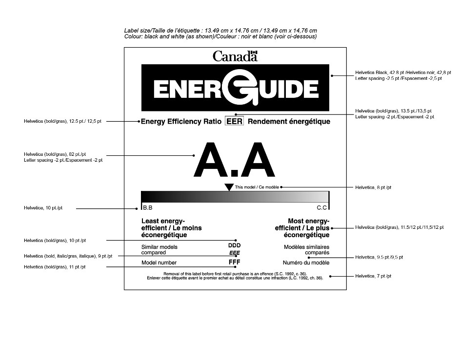 "The graphic depicts the form of the bilingual EnerGuide label for a room air conditioner manufactured before June 2014 and provides the external dimensions of the label and the font types and sizes. The exterior dimensions of the label are 13.49 cm by 14.76 cm. The colour of the label is black and white. The font and size requirements of the elements of the graphic, from top to bottom, are as follows: The EnerGuide logo is in 42.8 pt. Helvetica Black, with -2.5 pt. letter spacing. The heading ""Energy Efficiency Ratio"" is in 12.5 pt. Helvetica bold. The acronym ""EER"" is located immediately beside that heading, is boxed and is in 13.5 pt. Helvetica bold, with -2 pt. letter spacing. The value ""A.A"" is in 82 pt. Helvetica bold, with -2 pt. letter spacing. The words ""This model"", which appear next to the energy consumption indicator, are in 8 pt. Helvetica. The values ""B.B."" and ""C.C."" are in 10 pt. Helvetica. The headings ""Least energy-efficient"" and ""Most energy-efficient"" are in 11.5/12 pt. Helvetica bold. The headings ""Similar models compared"" and ""Model number"" are in 9.5 pt. Helvetica. The value ""DDD"" is in 10 pt. Helvetica bold. The value ""EEE"" is in 9 pt. Helvetica bold italic. The value ""FFF"" is in 11 pt. Helvetica bold. The offence reminder statement is in 7 pt. Helvetica."