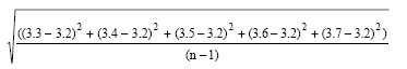 The Square root of the result of the sum of each of the following subtraction formulas which sum result is divided by n minus 1: 3.3 minus 3.2 squared plus 3.4 minus 3.2 squared plus 3.6 minus 3.2 squared plus 3.7 minus 3.2 squared.